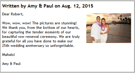 Wow, wow, wow! The pictures are stunning! We thank you, from the bottom of our hearts, for capturing the tender moments of our beautiful vow renewal ceremony. We are truly grateful for all you have done to make our 25th wedding anniversary so unforgettable.